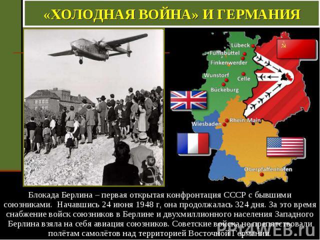 «ХОЛОДНАЯ ВОЙНА» И ГЕРМАНИЯ Блокада Берлина – первая открытая конфронтация СССР с бывшими союзниками. Начавшись 24 июня 1948 г, она продолжалась 324 дня. За это время снабжение войск союзников в Берлине и двухмиллионного населения Западного Берлина …
