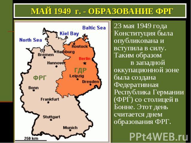 МАЙ 1949 г. - ОБРАЗОВАНИЕ ФРГ 23 мая 1949 года Конституция была опубликована и вступила в силу. Таким образом в западной оккупационной зоне была создана Федеративная Республика Германии (ФРГ) со столицей в Бонне. Этот день считается днем образования ФРГ.