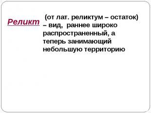 Реликт (от лат. реликтум – остаток) – вид, раннее широко распространенный, а теп