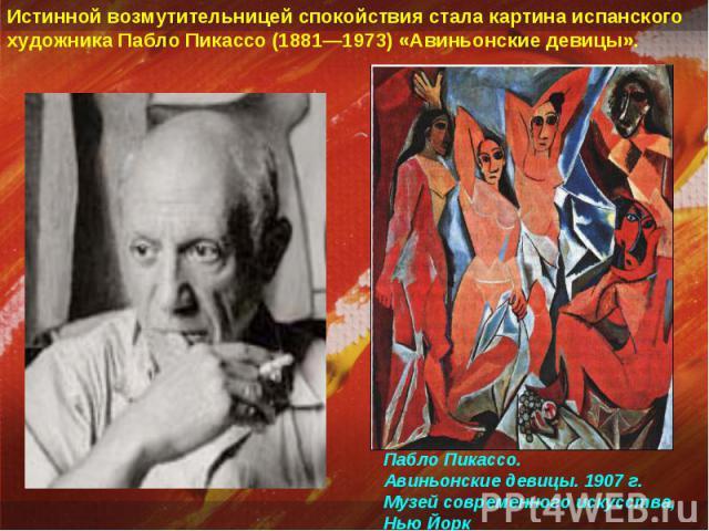 Истинной возмутительницей спокойствия стала картина испанского художника Пабло Пикассо (1881—1973) «Авиньонские девицы». Пабло Пикассо. Авиньонские девицы. 1907 г. Музей современного искусства, Нью Йорк