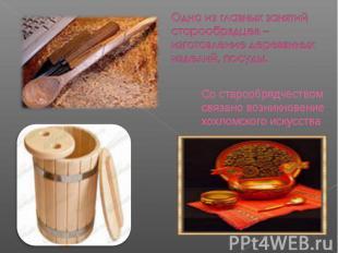 Одно из главных занятий старообрядцев – изготовление деревянных изделий, посуды.