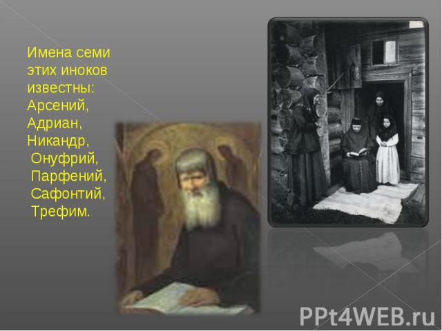 Имена семи этих иноков известны: Арсений, Адриан, Никандр, Онуфрий, Парфений, Сафонтий, Трефим.