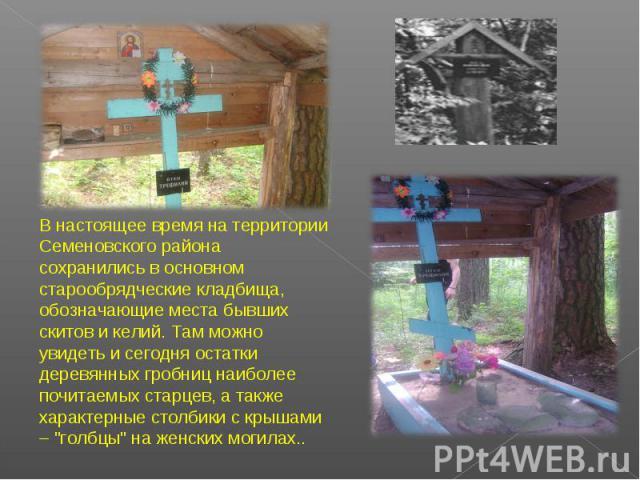 В настоящее время на территории Семеновского района сохранились в основном старообрядческие кладбища, обозначающие места бывших скитов и келий. Там можно увидеть и сегодня остатки деревянных гробниц наиболее почитаемых старцев, а также характерные с…