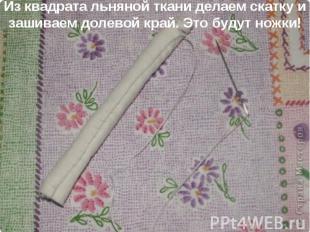 Из квадрата льняной ткани делаем скатку и зашиваем долевой край. Это будут ножки