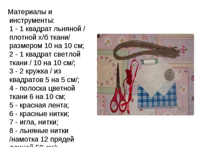 Материалы и инструменты: 1 - 1 квадрат льняной / плотной х/б ткани/ размером 10 на 10 см; 2 - 1 квадрат светлой ткани / 10 на 10 см/; 3 - 2 кружка / из квадратов 5 на 5 см/; 4 - полоска цветной ткани 6 на 10 см; 5 - красная лента; 6 - красные нитки;…
