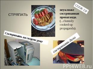 СТРЯПАТЬнеуклюже состряпанная пропаганда. (...clumsily cooked-up propaganda).