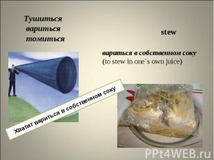 Тушиться вариться томиться вариться в собственном соку (to stew in one`s own jui