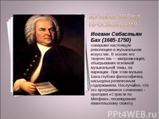 Музыка эпохи Просвещения Иоганн Себастьян Бах (1685-1750) совершил настоящую рев