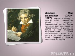 Людвиг Ван Бетховен (1770-1827), подобно Шиллеру и Давиду, искал героическое нач