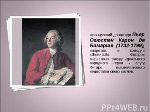 Французский драматург Пьер Огюстен Карон де Бомарше (1732-1799), напротив, в ком
