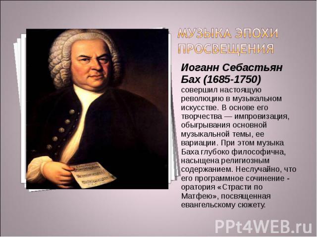 Музыка эпохи Просвещения Иоганн Себастьян Бах (1685-1750) совершил настоящую революцию в музыкальном искусстве. В основе его творчества — импровизация, обыгрывания основной музыкальной темы, ее вариации. При этом музыка Баха глубоко философична, нас…