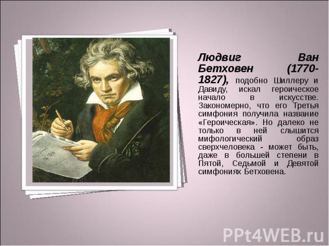 Людвиг Ван Бетховен (1770-1827), подобно Шиллеру и Давиду, искал героическое начало в искусстве. Закономерно, что его Третья симфония получила название «Героическая». Но далеко не только в ней слышится мифологический образ сверхчеловека - может быть…