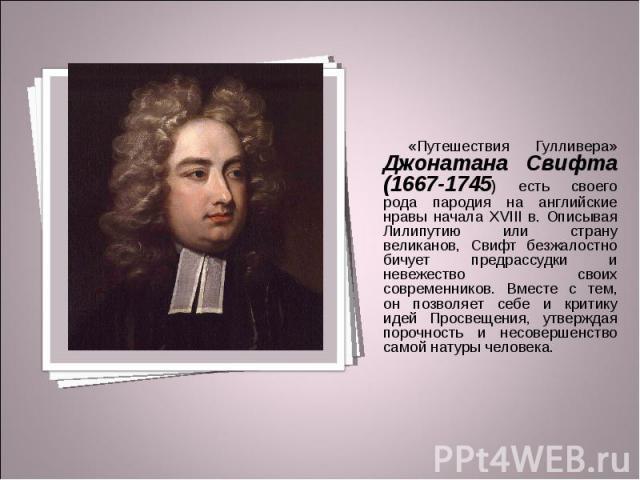 «Путешествия Гулливера» Джонатана Свифта (1667-1745) есть своего рода пародия на английские нравы начала XVIII в. Описывая Лилипутию или страну великанов, Свифт безжалостно бичует предрассудки и невежество своих современников. Вместе с тем, он позво…