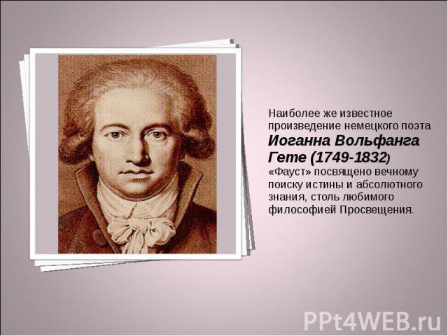 Наиболее же известное произведение немецкого поэта Иоганна Вольфанга Гете (1749-1832) «Фауст» посвящено вечному поиску истины и абсолютного знания, столь любимого философией Просвещения.