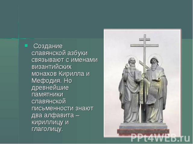 Создание славянской азбуки связывают с именами византийских монахов Кирилла и Мефодия. Но древнейшие памятники славянской письменности знают два алфавита – кириллицу и глаголицу.