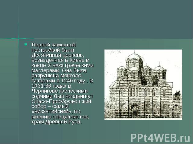 Первой каменной постройкой была Десятинная церковь, возведенная в Киеве в конце Х века греческими мастерами. Она была разрушена монголо-татарами в 1240 году . В 1031-36 годах в Чернигове греческими зодчими был воздвигнут Спасо-Преображенский собор –…