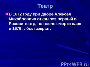 Театр В 1672 году при дворе Алексея Михайловича открылся первый в России театр,