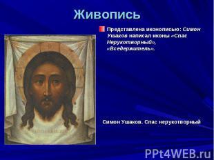 Живопись Представлена иконописью: Симон Ушаков написал иконы «Спас Нерукотворный