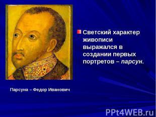 Светский характер живописи выражался в создании первых портретов – парсун. Парсу