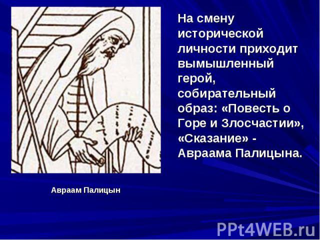 На смену исторической личности приходит вымышленный герой, собирательный образ: «Повесть о Горе и Злосчастии», «Сказание» - Авраама Палицына.