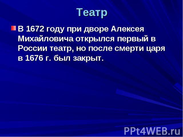 Театр В 1672 году при дворе Алексея Михайловича открылся первый в России театр, но после смерти царя в 1676 г. был закрыт.