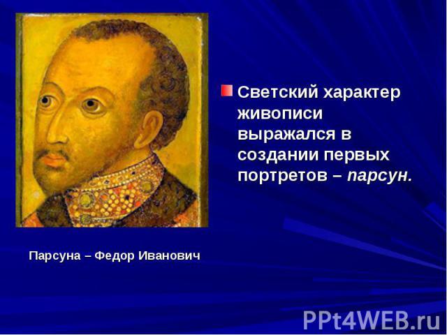 Светский характер живописи выражался в создании первых портретов – парсун. Парсуна – Федор Иванович