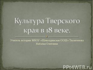 Культура Тверского края в 18 веке Учитель истории МБОУ «Щеколдинская ООШ» Тюлеге