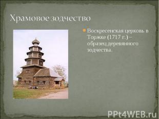 Храмовое зодчествоВоскресенская церковь в Торжке (1717 г.) – образец деревянного