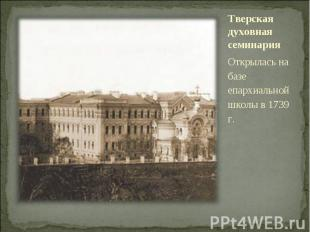 Тверская духовная семинарияОткрылась на базе епархиальной школы в 1739 г.