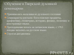 Обучение в Тверской духовной семинарии Принимались мальчики из духовного сослови
