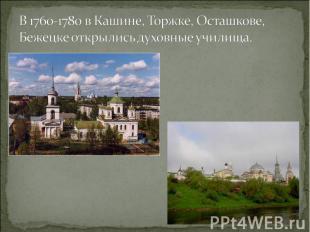 В 1760-1780 в Кашине, Торжке, Осташкове, Бежецке открылись духовные училища.