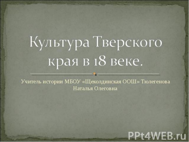 Культура Тверского края в 18 веке Учитель истории МБОУ «Щеколдинская ООШ» Тюлегенова Наталья Олеговна