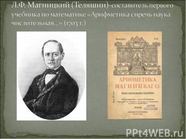 Л.Ф. Магницкий (Теляшин)-составитель первого учебника по математике «Арифметика сиречь наука числительная…» (1703 г.)