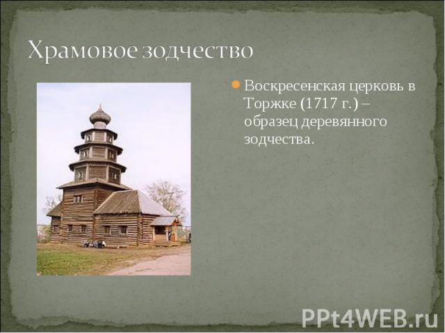 Храмовое зодчествоВоскресенская церковь в Торжке (1717 г.) – образец деревянного зодчества.