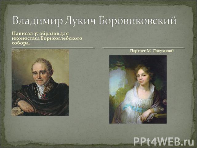 Владимир Лукич БоровиковскийНаписал 37 образов для иконостаса Борисоглебского собора.