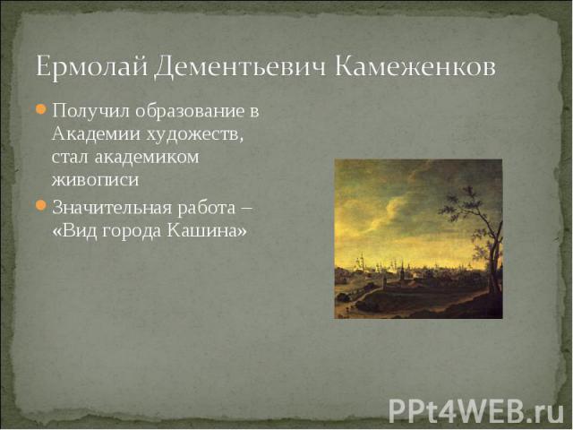 Ермолай Дементьевич КамеженковПолучил образование в Академии художеств, стал академиком живописи Значительная работа – «Вид города Кашина»