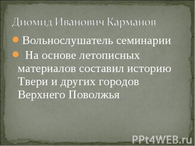 Диомид Иванович КармановВольнослушатель семинарии На основе летописных материалов составил историю Твери и других городов Верхнего Поволжья