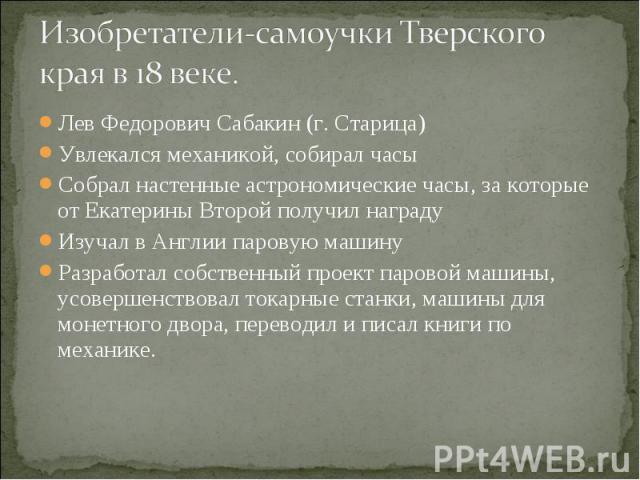 Изобретатели-самоучки Тверского края в 18 веке.Лев Федорович Сабакин (г. Старица) Увлекался механикой, собирал часы Собрал настенные астрономические часы, за которые от Екатерины Второй получил награду Изучал в Англии паровую машину Разработал собст…
