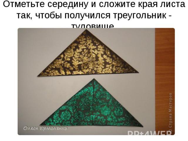 Отметьте середину и сложите края листа так, чтобы получился треугольник - туловище.