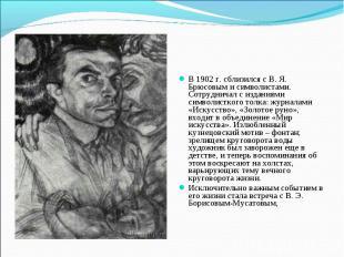 В 1902 г. сблизился с В. Я. Брюсовым и символистами. Сотрудничал с изданиями сим