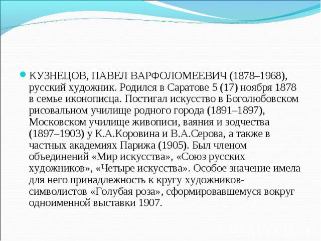 КУЗНЕЦОВ, ПАВЕЛ ВАРФОЛОМЕЕВИЧ (1878–1968), русский художник. Родился в Саратове 5 (17) ноября 1878 в семье иконописца. Постигал искусство в Боголюбовском рисовальном училище родного города (1891–1897), Московском училище живописи, ваяния и зодчества…