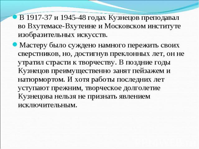 В 1917-37 и 1945-48 годах Кузнецов преподавал во Вхутемасе-Вхутеине и Московском институте изобразительных искусств. Мастеру было суждено намного пережить своих сверстников, но, достигнув преклонных лет, он не утратил страсти к творчеству. В поздние…