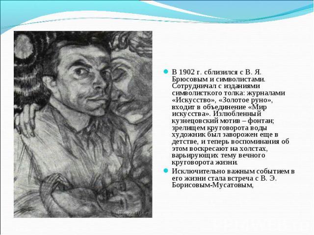 В 1902 г. сблизился с В. Я. Брюсовым и символистами. Сотрудничал с изданиями символисткого толка: журналами «Искусство», «Золотое руно», входит в объединение «Мир искусства». Излюбленный кузнецовский мотив – фонтан; зрелищем круговорота воды художни…