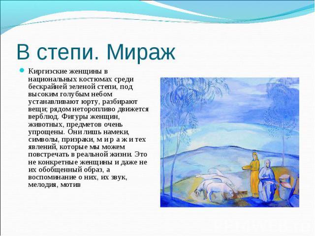 В степи. Мираж Киргизские женщины в национальных костюмах среди бескрайней зеленой степи, под высоким голубым небом устанавливают юрту, разбирают вещи; рядом неторопливо движется верблюд. Фигуры женщин, животных, предметов очень упрощены. Они лишь н…