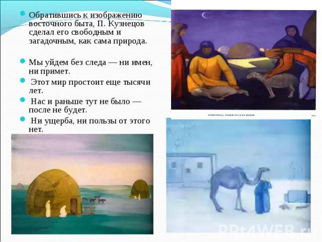 Обратившись к изображению восточного быта, П. Кузнецов сделал его свободным и загадочным, как сама природа. Мы уйдем без следа — ни имен, ни примет. Этот мир простоит еще тысячи лет. Нас и раньше тут не было — после не будет. Ни ущерба, ни пользы от…