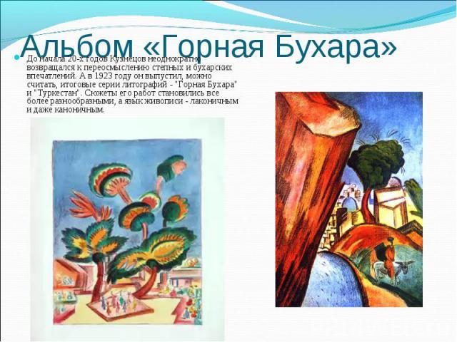 Альбом «Горная Бухара»До начала 20-х годов Кузнецов неоднократно возвращался к переосмыслению степных и бухарских впечатлений. А в 1923 году он выпустил, можно считать, итоговые серии литографий -