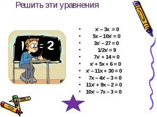 Решить эти уравнения х2 – 3х = 0 5х – 10х2 = 0 3х2 – 27 = 0 1/2х2 = 9 7х2 + 14 =