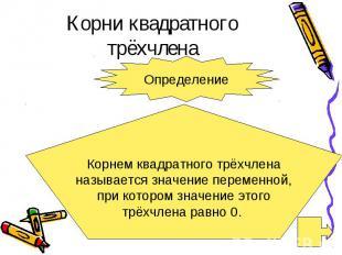 Корни квадратного трёхчлена Определение Корнем квадратного трёхчлена называется