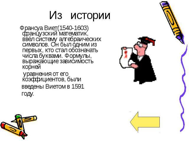 Из истории Франсуа Виет(1540-1603) французский математик, ввёл систему алгебраических символов. Он был одним из первых, кто стал обозначать числа буквами. Формулы, выражающие зависимость корней уравнения от его коэффициентов, были введены Виетом в 1…