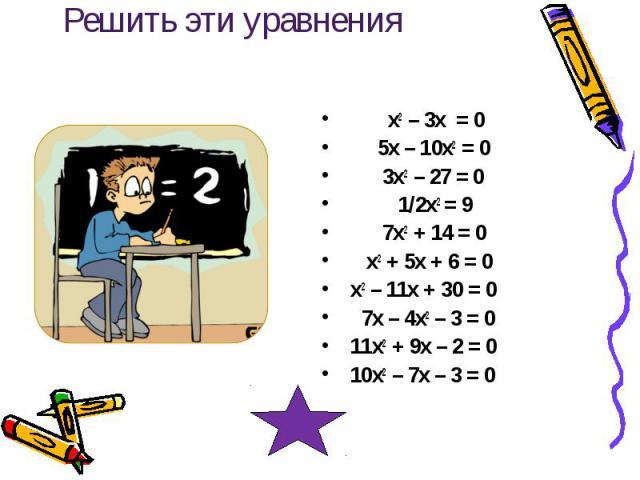 Решить эти уравнения х2 – 3х = 0 5х – 10х2 = 0 3х2 – 27 = 0 1/2х2 = 9 7х2 + 14 = 0 х2 + 5х + 6 = 0 х2 – 11х + 30 = 0 7х – 4х2 – 3 = 0 11х2 + 9х – 2 = 0 10х2 – 7х – 3 = 0
